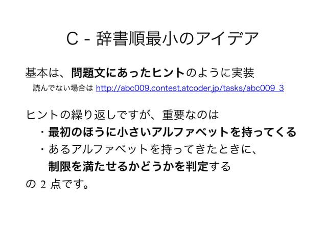 C - 辞書順最小のアイデア 基本は、問題文にあったヒントのように実装 読んでない場合は http://abc009.contest.atcoder.jp/tasks/abc009_3 ヒントの繰り返しですが、重要なのは ・最初のほうに...