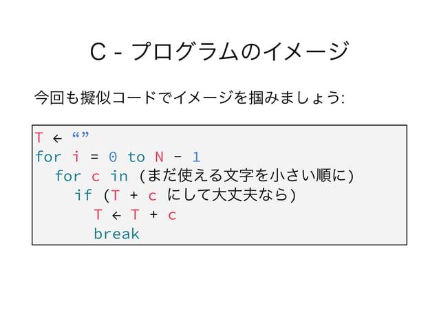 """C - プログラムのイメージ 今回も擬似コードでイメージを掴みましょう: ! ! T ← """""""" for i = 0 to N - 1 for c in (まだ使える文字を小さい順に) if (T + c にして大丈夫なら) T ← T + c..."""