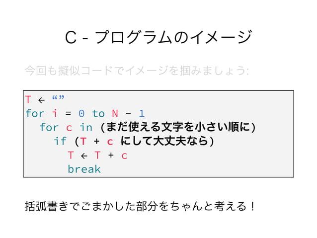 """C - プログラムのイメージ 今回も擬似コードでイメージを掴みましょう: ! ! !  括弧書きでごまかした部分をちゃんと考える! T ← """""""" for i = 0 to N - 1 for c in (まだ使える文字を小さい順に) if ..."""