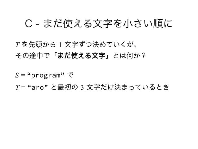 """C - まだ使える文字を小さい順に T を先頭から 1 文字ずつ決めていくが、 その途中で「まだ使える文字」とは何か? S = """"program"""" で T = """"aro"""" と最初の 3 文字だけ決まっているとき"""