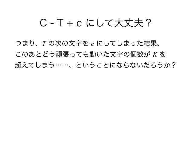 C - T + c にして大丈夫? つまり、T の次の文字を c にしてしまった結果、 このあとどう頑張っても動いた文字の個数が K を 超えてしまう……、ということにならないだろうか?