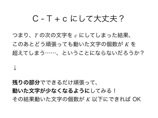 C - T + c にして大丈夫? つまり、T の次の文字を c にしてしまった結果、 このあとどう頑張っても動いた文字の個数が K を 超えてしまう……、ということにならないだろうか? ↓ 残りの部分でできるだけ頑張って、 動いた文字が...