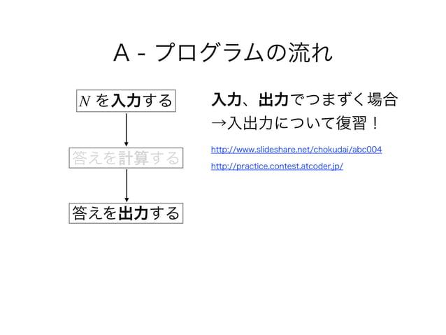 A - プログラムの流れ 入力、出力でつまずく場合 →入出力について復習! http://www.slideshare.net/chokudai/abc004 http://practice.contest.atcoder.jp/ N を...
