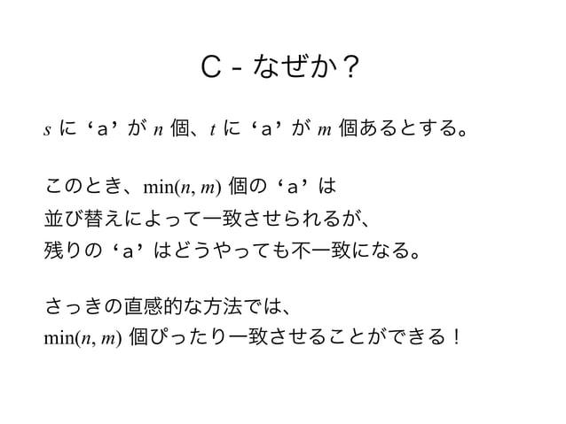 C - なぜか? s に 'a' が n 個、t に 'a' が m 個あるとする。 このとき、min(n, m) 個の 'a' は 並び替えによって一致させられるが、 残りの 'a' はどうやっても不一致になる。 さっきの直感的な方法では...