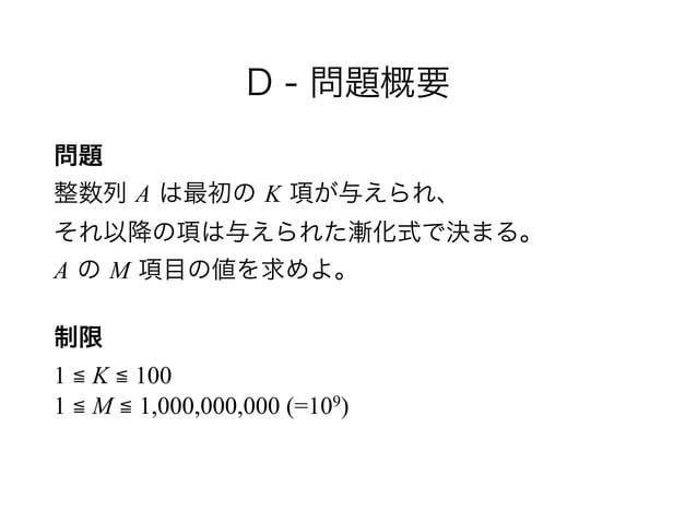 D - 問題概要 問題 整数列 A は最初の K 項が与えられ、 それ以降の項は与えられた漸化式で決まる。 A の M 項目の値を求めよ。 制限 1 ≦ K ≦ 100 1 ≦ M ≦ 1,000,000,000 (=109)