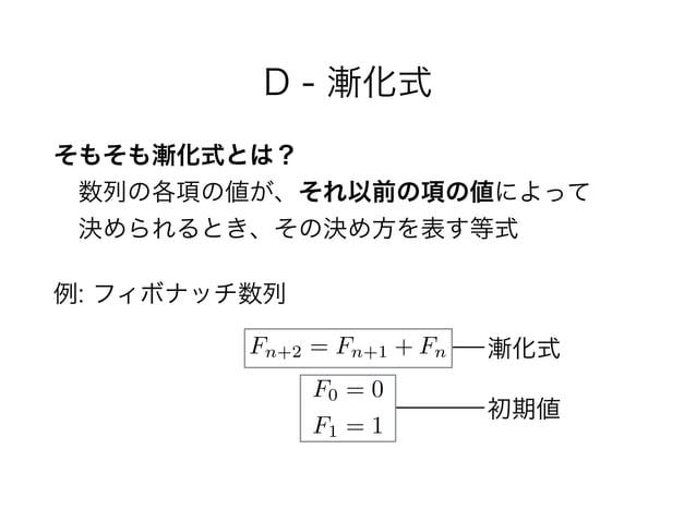D - 漸化式 そもそも漸化式とは? 数列の各項の値が、それ以前の項の値によって 決められるとき、その決め方を表す等式 例: フィボナッチ数列 Fn+2 = Fn+1 + Fn F0 = 0 F1 = 1 漸化式 初期値