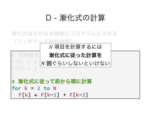 D - 漸化式の計算 漸化式はそのまま簡単にプログラムにできる (フィボナッチ数列の例) # 初期値を入れる F[0] ← 0 F[1] ← 1 ! # 漸化式に従って前から順に計算 for k = 2 to N F[k] ← F[k-1] ...