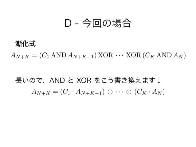 D - 今回の場合 漸化式 ! 長いので、AND と XOR をこう書き換えます↓ AN+K = (C1 AND AN+K 1) XOR · · · XOR (CK AND AN ) AN+K = (C1 · AN+K 1) · · · (CK...