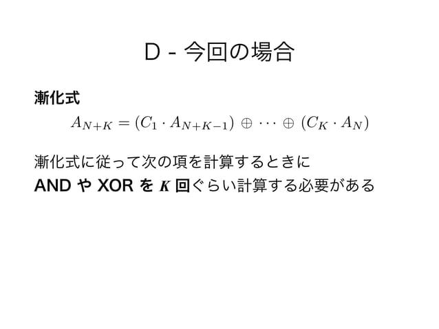D - 今回の場合 漸化式 漸化式に従って次の項を計算するときに AND や XOR を K 回ぐらい計算する必要がある AN+K = (C1 · AN+K 1) · · · (CK · AN )