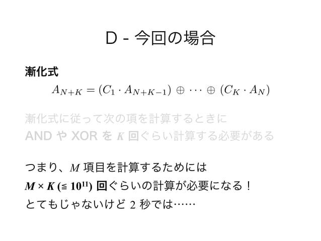 D - 今回の場合 漸化式 漸化式に従って次の項を計算するときに AND や XOR を K 回ぐらい計算する必要がある つまり、M 項目を計算するためには M × K (≦ 1011) 回ぐらいの計算が必要になる! とてもじゃないけど...
