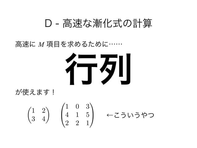 D - 高速な漸化式の計算 高速に M 項目を求めるために…… !  が使えます! 行列 ✓ 1 2 3 4 ◆ 0 @ 1 0 3 4 1 5 2 2 1 1 A ←こういうやつ