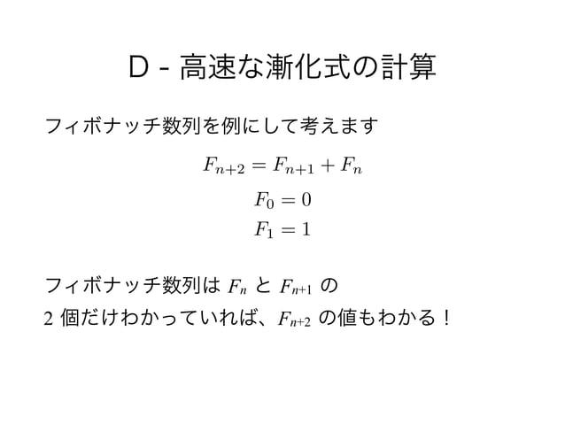 D - 高速な漸化式の計算 フィボナッチ数列を例にして考えます ! ! フィボナッチ数列は Fn と Fn+1 の 2 個だけわかっていれば、Fn+2 の値もわかる! Fn+2 = Fn+1 + Fn F0 = 0 F1 = 1