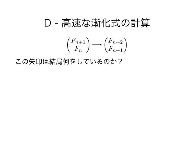 D - 高速な漸化式の計算 ! この矢印は結局何をしているのか? ✓ Fn+1 Fn ◆ ✓ Fn+2 Fn+1 ◆