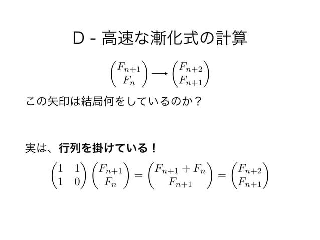 D - 高速な漸化式の計算 ! この矢印は結局何をしているのか?  実は、行列を掛けている! ✓ 1 1 1 0 ◆ ✓ Fn+1 Fn ◆ = ✓ Fn+1 + Fn Fn+1 ◆ = ✓ Fn+2 Fn+1 ◆ ✓ Fn+1 Fn ◆ ✓...