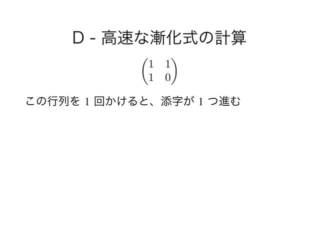 D - 高速な漸化式の計算 ! この行列を 1 回かけると、添字が 1 つ進む ✓ 1 1 1 0 ◆