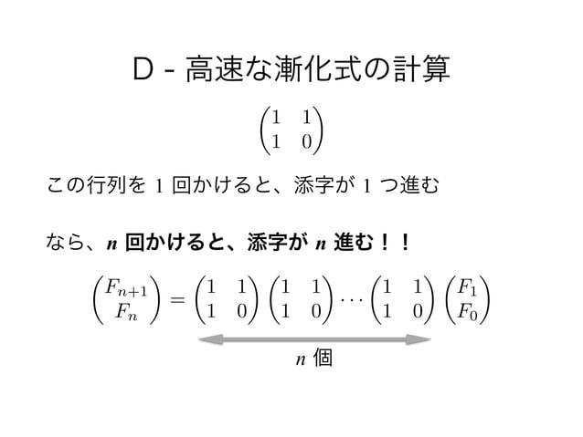 D - 高速な漸化式の計算 ! この行列を 1 回かけると、添字が 1 つ進む なら、n 回かけると、添字が n 進む!! ✓ 1 1 1 0 ◆ ✓ Fn+1 Fn ◆ = ✓ 1 1 1 0 ◆ ✓ 1 1 1 0 ◆ · · · ✓ 1 ...