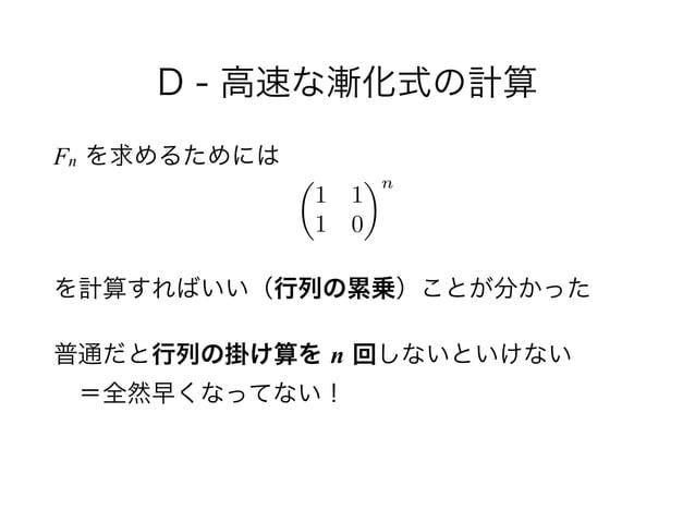 D - 高速な漸化式の計算 Fn を求めるためには ! を計算すればいい(行列の累乗)ことが分かった 普通だと行列の掛け算を n 回しないといけない =全然早くなってない! ✓ 1 1 1 0 ◆n
