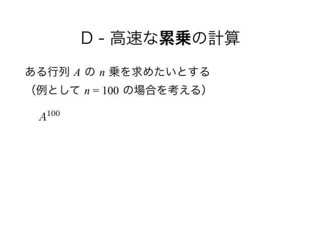 D - 高速な累乗の計算 ある行列 A の n 乗を求めたいとする (例として n = 100 の場合を考える) A100