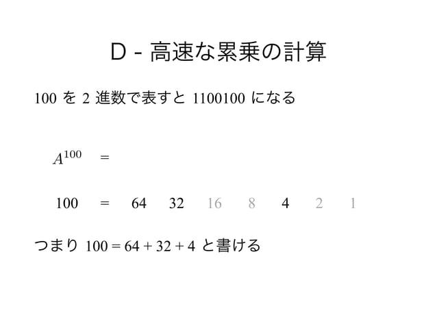 D - 高速な累乗の計算 100 を 2 進数で表すと 1100100 になる ! !  つまり 100 = 64 + 32 + 4 と書ける A100 100 = = 64 32 16 8 4 2 1