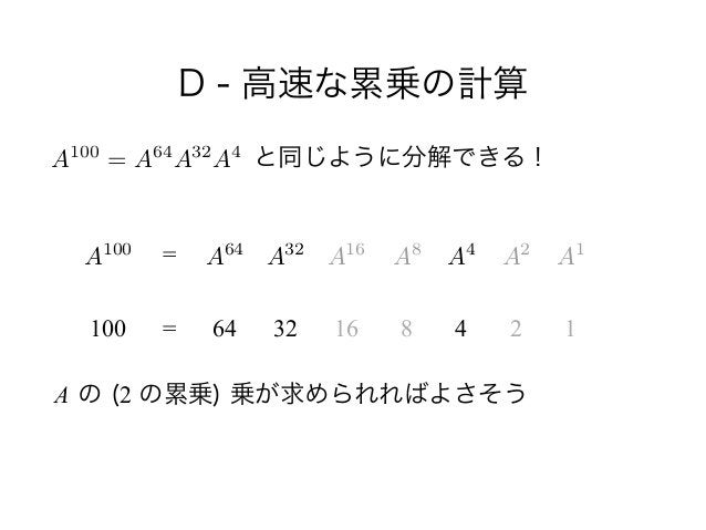 D - 高速な累乗の計算 と同じように分解できる! ! !  A の (2 の累乗) 乗が求められればよさそう A100 100 = = 64 32 16 8 4 2 1 A100 = A64 A32 A4 A64 A32 A...