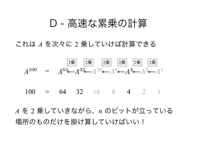 D - 高速な累乗の計算 これは A を次々に 2 乗していけば計算できる ! !  A を 2 乗していきながら、n のビットが立っている 場所のものだけを掛け算していけばいい! A100 100 = = 64 32 16 8 4 2 1...