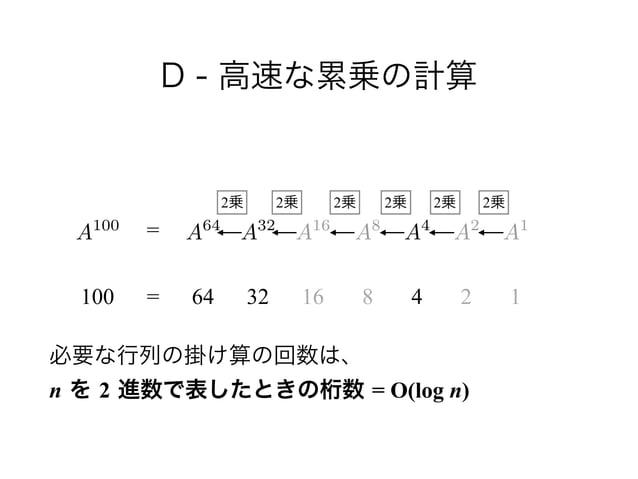 D - 高速な累乗の計算 ! ! !  必要な行列の掛け算の回数は、 n を 2 進数で表したときの桁数 = O(log n) A100 100 = = 64 32 16 8 4 2 1 A64 A32 A16 A8 A2 A1 A4 2乗...