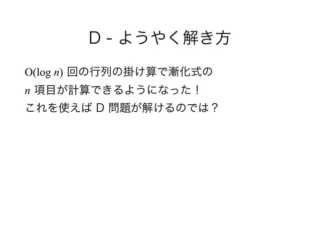 D - ようやく解き方 O(log n) 回の行列の掛け算で漸化式の n 項目が計算できるようになった! これを使えば D 問題が解けるのでは?
