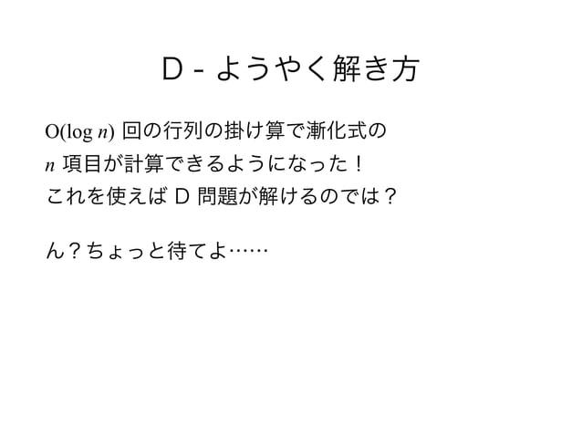D - ようやく解き方 O(log n) 回の行列の掛け算で漸化式の n 項目が計算できるようになった! これを使えば D 問題が解けるのでは? ん?ちょっと待てよ……