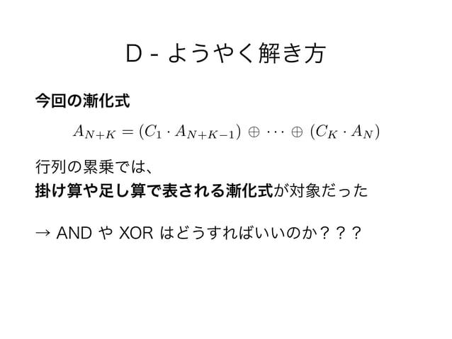 D - ようやく解き方 今回の漸化式  行列の累乗では、 掛け算や足し算で表される漸化式が対象だった → AND や XOR はどうすればいいのか??? AN+K = (C1 · AN+K 1) · · · (CK · AN )