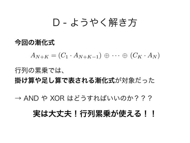 D - ようやく解き方 今回の漸化式  行列の累乗では、 掛け算や足し算で表される漸化式が対象だった → AND や XOR はどうすればいいのか??? AN+K = (C1 · AN+K 1) · · · (CK · AN ) 実は大丈夫...