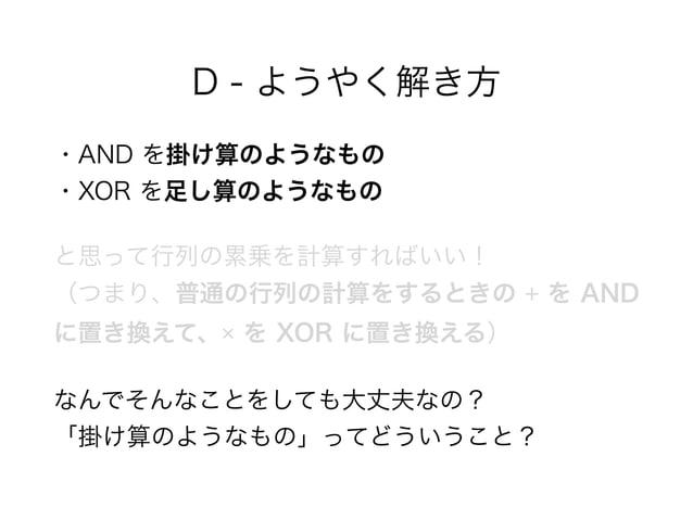 D - ようやく解き方 ・AND を掛け算のようなもの ・XOR を足し算のようなもの と思って行列の累乗を計算すればいい! (つまり、普通の行列の計算をするときの + を AND に置き換えて、× を XOR に置き換える) なんでそんな...