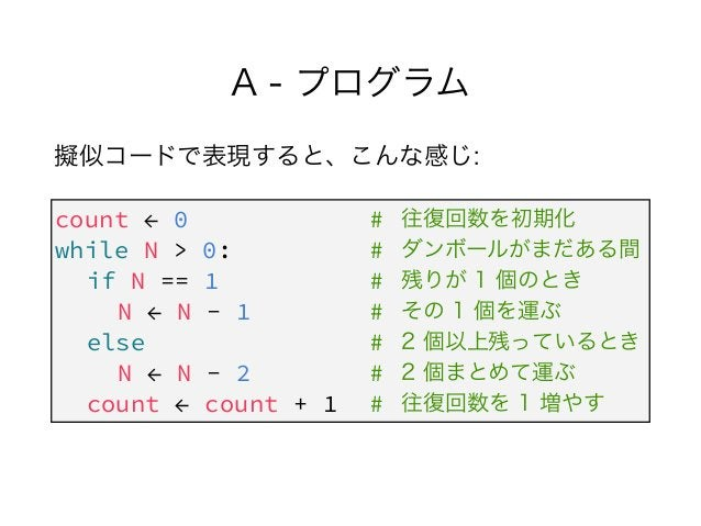 A - プログラム 擬似コードで表現すると、こんな感じ: count ← 0 # while N > 0: # if N == 1 # N ← N - 1 # else # N ← N - 2 # count ← count + 1 # 往復回...