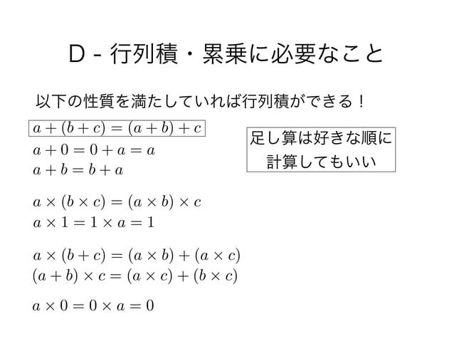 D - 行列積・累乗に必要なこと 以下の性質を満たしていれば行列積ができる! a + (b + c) = (a + b) + c a + 0 = 0 + a = a a + b = b + a a ⇥ (b ⇥ c) = (a ⇥ b) ⇥ c...