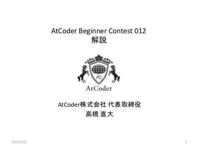 AtCoder Beginner Contest 012 解説 AtCoder株式会社 代表取締役 高橋 直大 2014/7/12 1