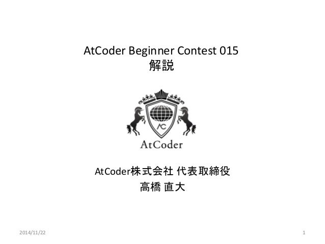 AtCoder Beginner Contest 015 解説  AtCoder株式会社 代表取締役  高橋 直大  2014/11/22  1