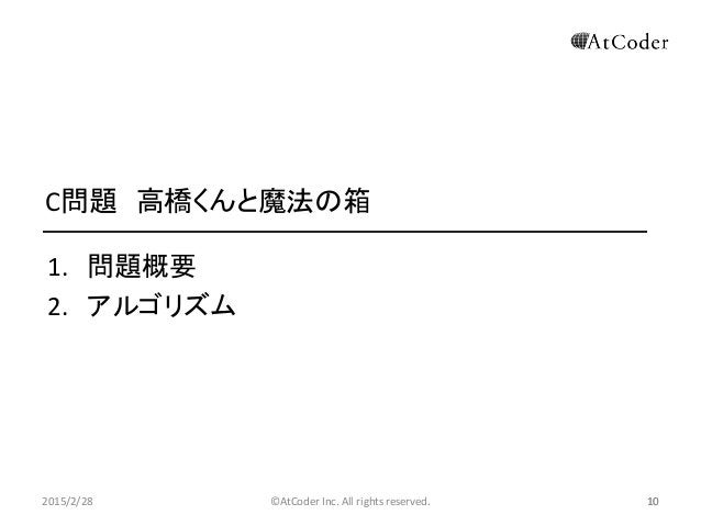 ©AtCoder Inc. All rights reserved. 10 C問題 高橋くんと魔法の箱 1. 問題概要 2. アルゴリズム 2015/2/28 10