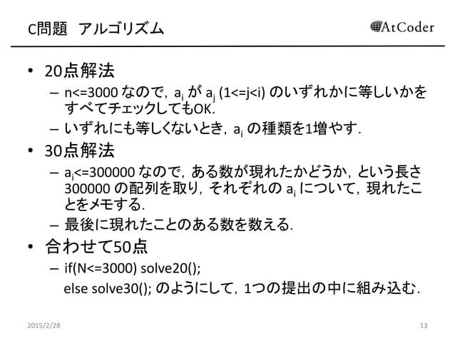 C問題 アルゴリズム • 20点解法 – n<=3000 なので,ai が aj (1<=j<i) のいずれかに等しいかを すべてチェックしてもOK. – いずれにも等しくないとき,ai の種類を1増やす. • 30点解法 – ai<=3000...
