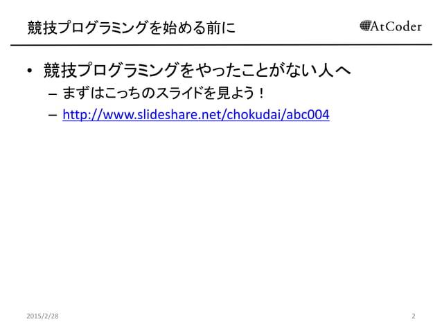 競技プログラミングを始める前に • 競技プログラミングをやったことがない人へ – まずはこっちのスライドを見よう! – http://www.slideshare.net/chokudai/abc004 2015/2/28 2