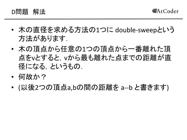 D問題 解法 • 木の直径を求める方法の1つに double-sweepという 方法があります. • 木の頂点から任意の1つの頂点から一番離れた頂 点をvとすると,vから最も離れた点までの距離が直 径になる,というもの. • 何故か? • (以...