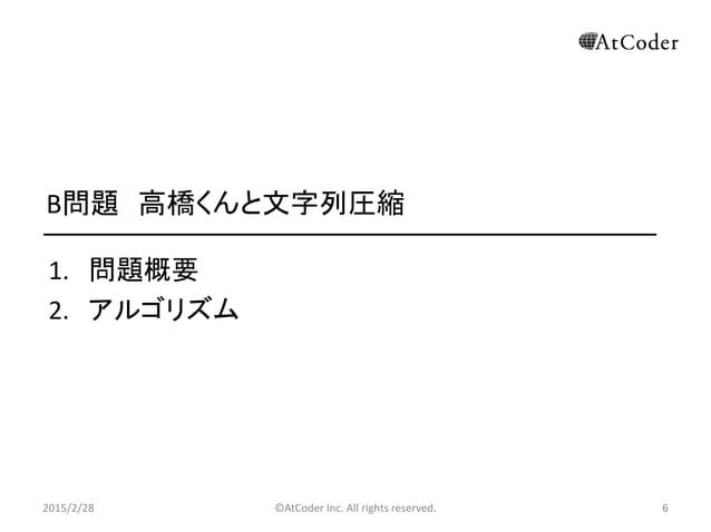 ©AtCoder Inc. All rights reserved. 6 B問題 高橋くんと文字列圧縮 1. 問題概要 2. アルゴリズム 2015/2/28 6