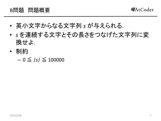 B問題 問題概要 • 英小文字からなる文字列 s が与えられる. • s を連続する文字とその長さをつなげた文字列に変 換せよ. • 制約 – 0 ≦ |s| ≦ 100000 2015/2/28 7