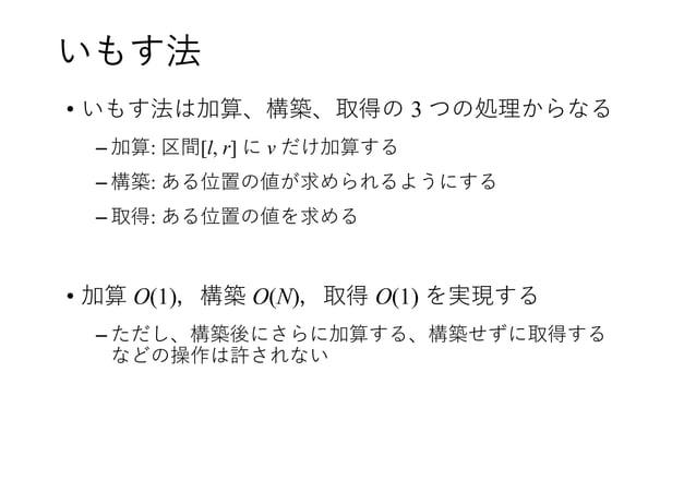 いもす法 • いもす法は加算、構築、取得の 3 つの処理からなる – 加算: 区間[l, r] に v だけ加算する – 構築: ある位置の値が求められるようにする – 取得: ある位置の値を求める • 加算 O(1),構築 O(N),取得 O...
