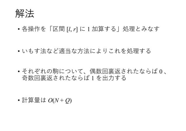 解法 • 各操作を「区間 [l, r] に 1 加算する」処理とみなす • いもす法など適当な方法によりこれを処理する • それぞれの駒について、偶数回裏返されたならば 0 、 奇数回裏返されたならば 1 を出力する • 計算量は O(N + ...