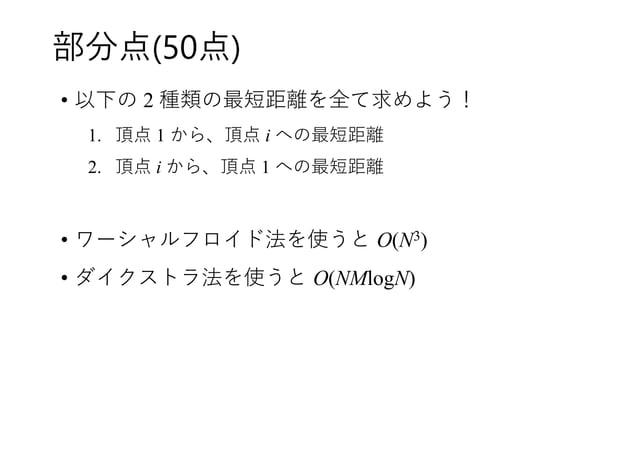 部分点(50点) • 以下の 2 種類の最短距離を全て求めよう! 1. 頂点 1 から、頂点 i への最短距離 2. 頂点 i から、頂点 1 への最短距離 • ワーシャルフロイド法を使うと O(N3) • ダイクストラ法を使うと O(NMlo...