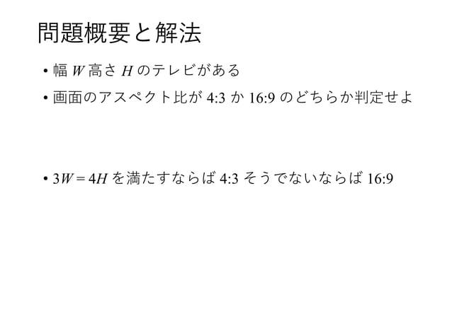 問題概要と解法 • 幅 W 高さ H のテレビがある • 画面のアスペクト比が 4:3 か 16:9 のどちらか判定せよ • 3W = 4H を満たすならば 4:3 そうでないならば 16:9