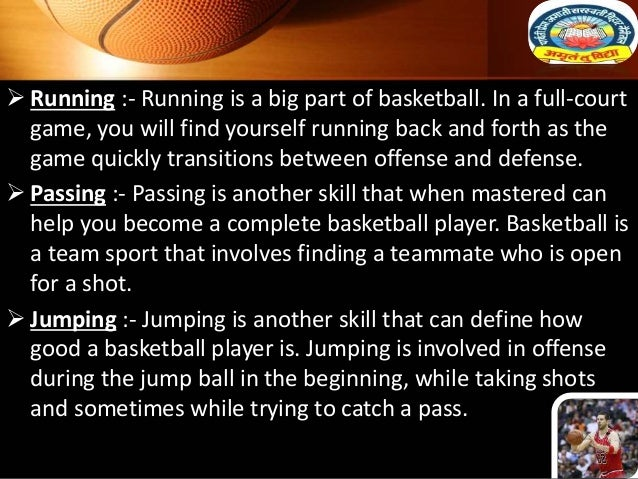  Running :- Running is a big part of basketball. In a full-court game, you will find yourself running back and forth as t...