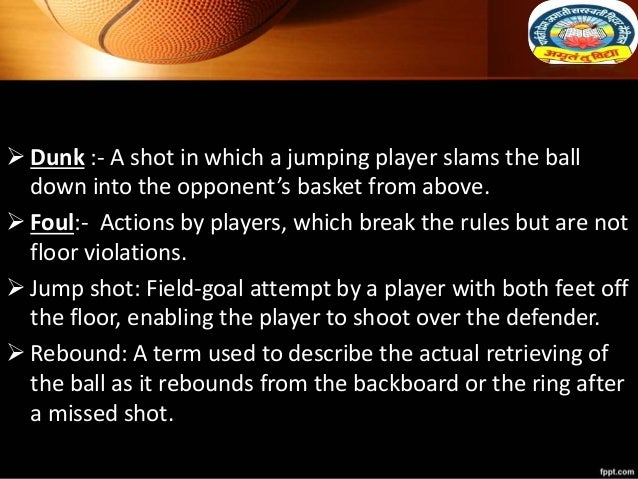  Dunk :- A shot in which a jumping player slams the ball down into the opponent's basket from above.  Foul:- Actions by ...