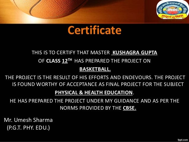 Certificate THIS IS TO CERTIFY THAT MASTER KUSHAGRA GUPTA OF CLASS 12TH HAS PREPARED THE PROJECT ON BASKETBALL. THE PROJEC...