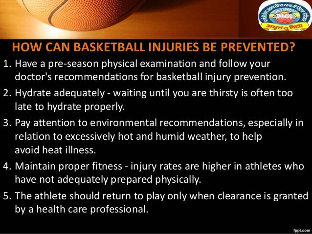 HOW CAN BASKETBALL INJURIES BE PREVENTED? 1. Have a pre-season physical examination and follow your doctor's recommendatio...