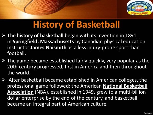 History of Basketball  The history of basketball began with its invention in 1891 in Springfield, Massachusetts by Canadi...